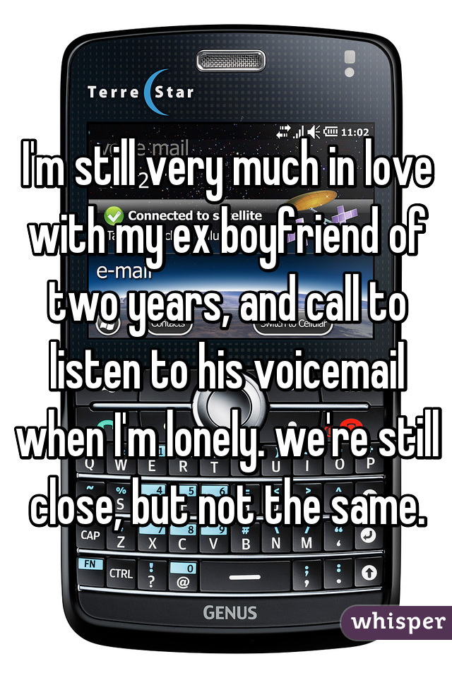 I'm still very much in love with my ex boyfriend of two years, and call to listen to his voicemail when I'm lonely. we're still close, but not the same.