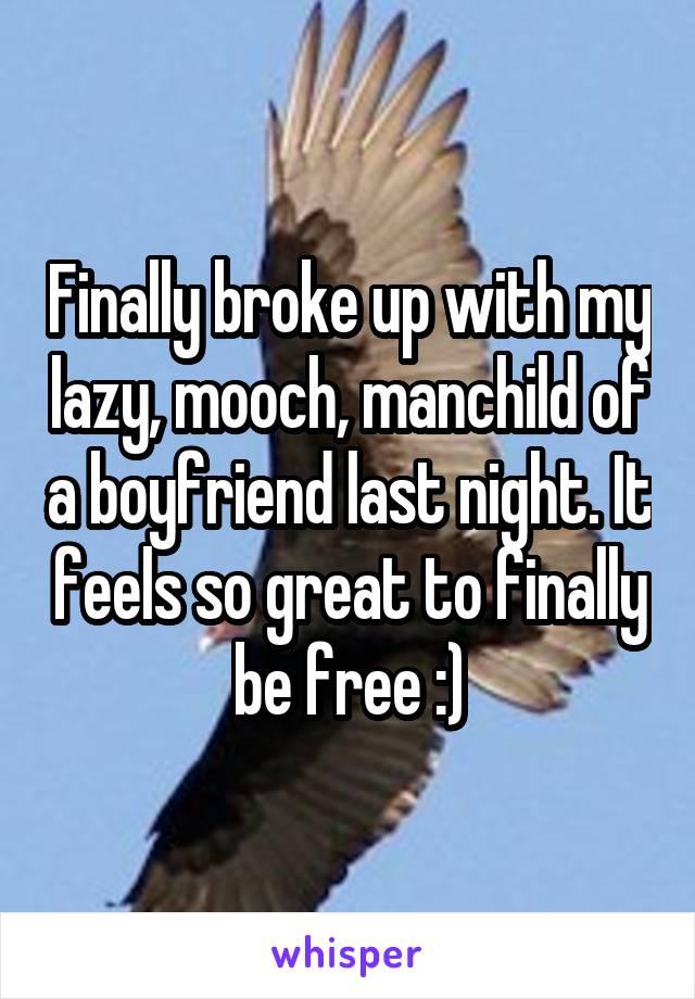 Finally broke up with my lazy, mooch, manchild of a boyfriend last night. It feels so great to finally be free :)