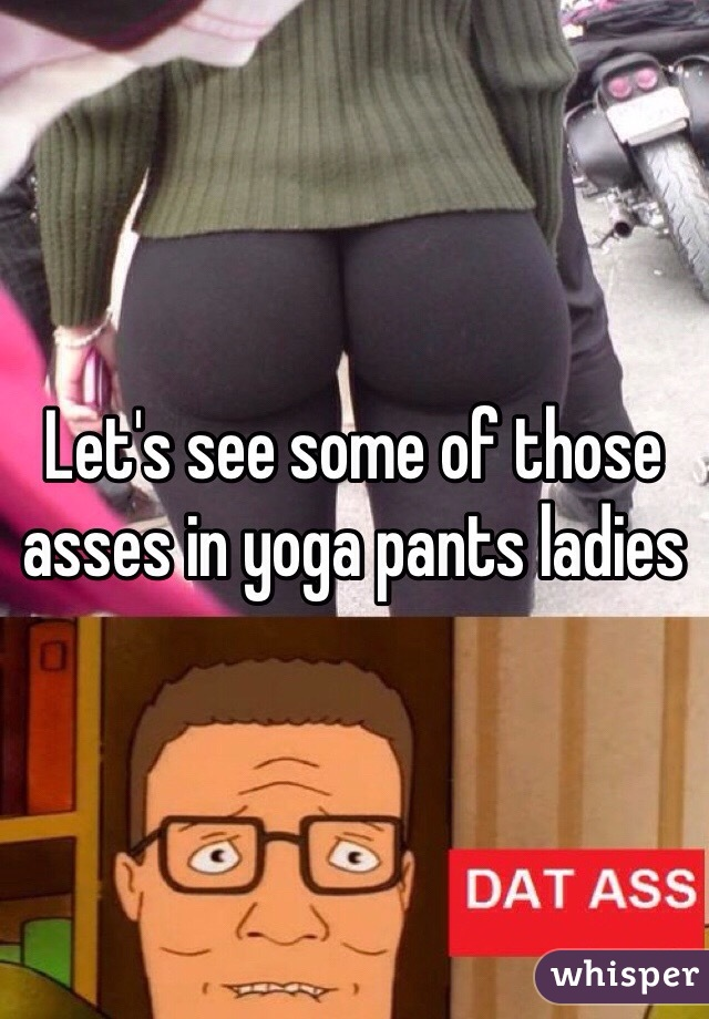 Let's see some of those asses in yoga pants ladies
