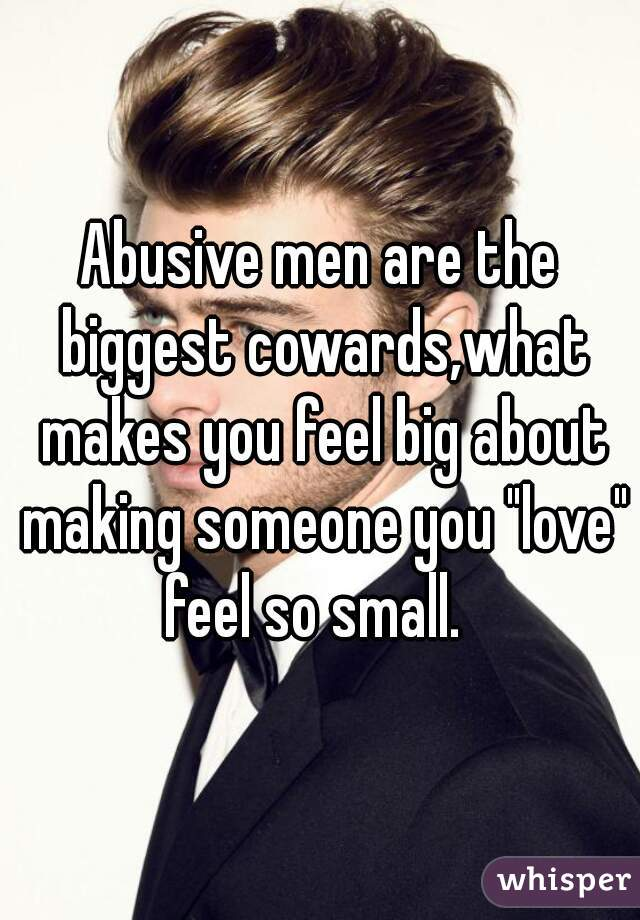 "Abusive men are the biggest cowards,what makes you feel big about making someone you ""love"" feel so small."