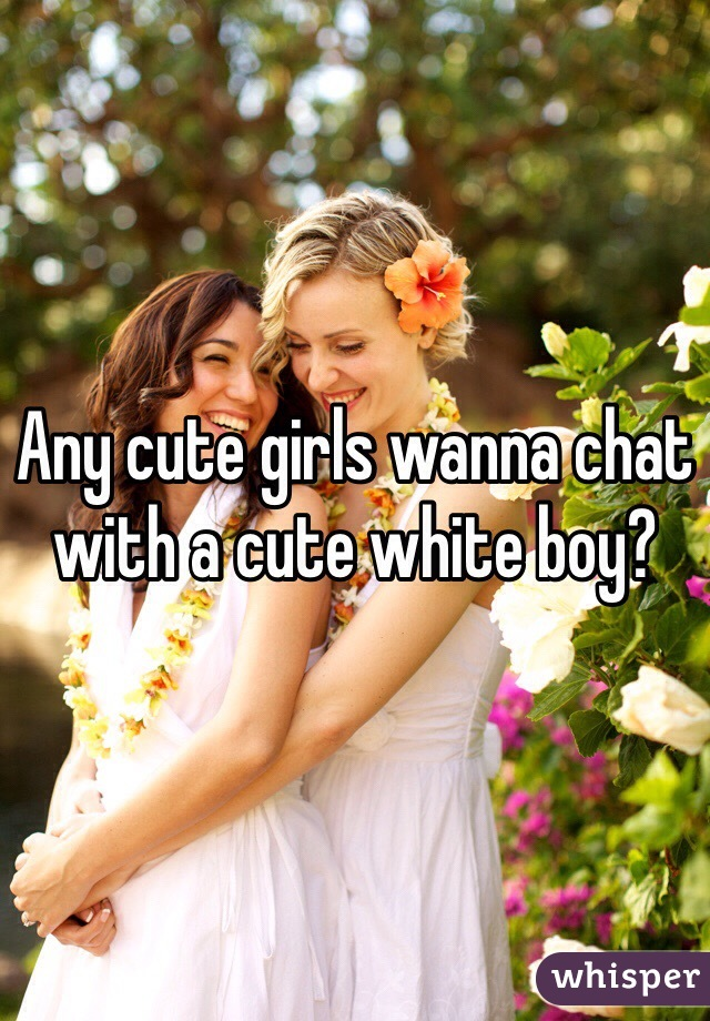Any cute girls wanna chat with a cute white boy?