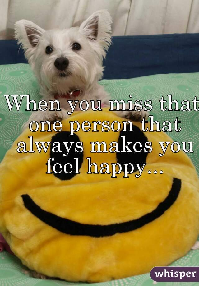When you miss that one person that always makes you feel happy...
