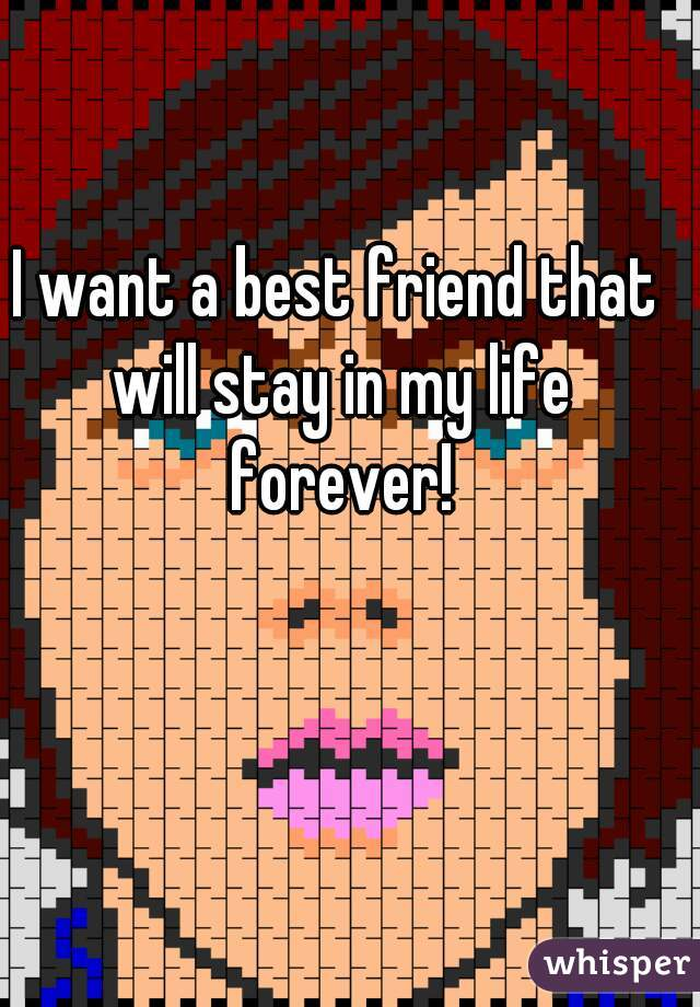 I want a best friend that will stay in my life forever!
