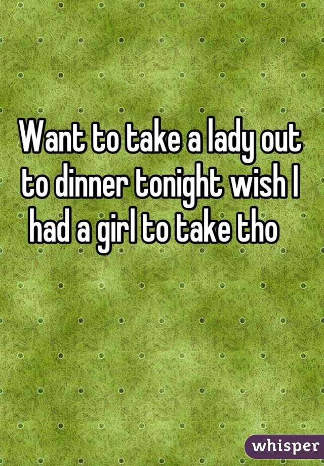 Want to take a lady out to dinner tonight wish I had a girl to take tho