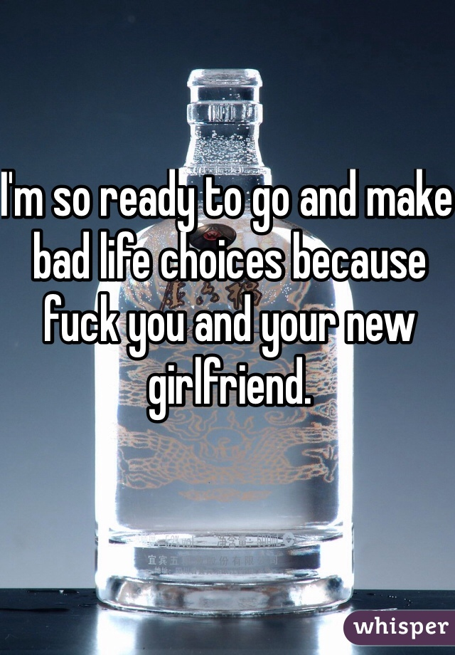 I'm so ready to go and make bad life choices because fuck you and your new girlfriend.