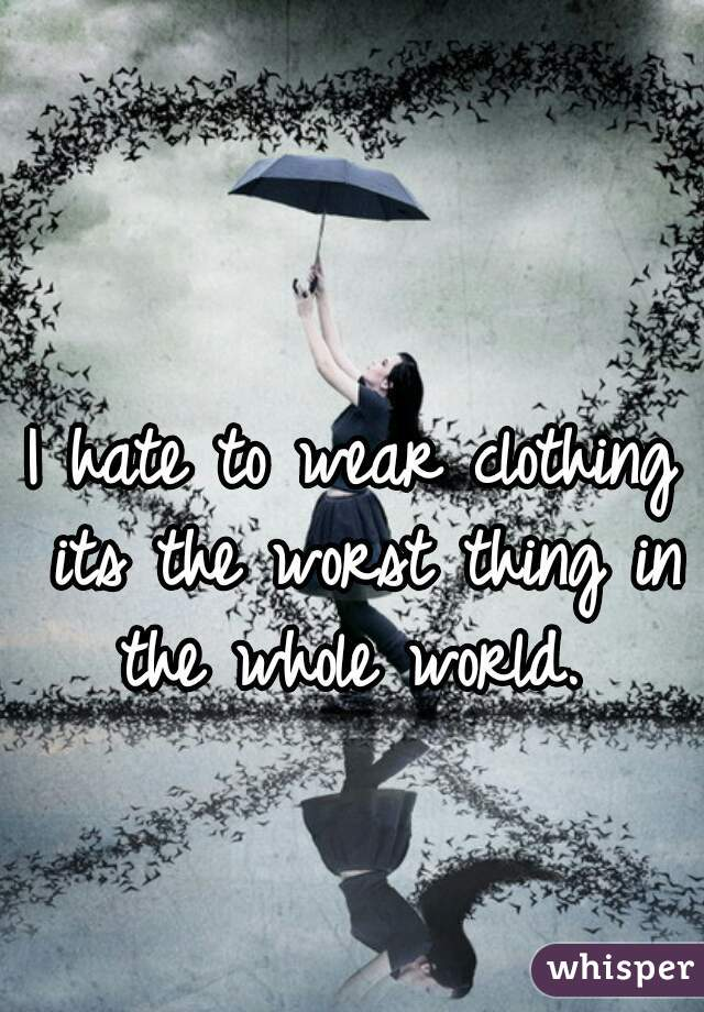 I hate to wear clothing its the worst thing in the whole world.