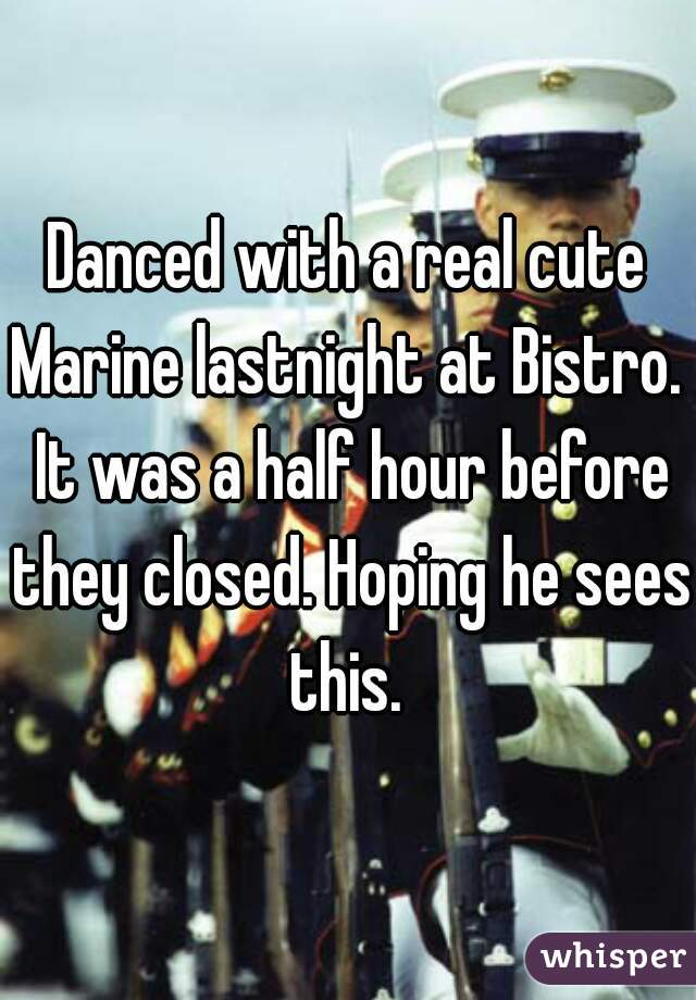 Danced with a real cute Marine lastnight at Bistro.  It was a half hour before they closed. Hoping he sees this.