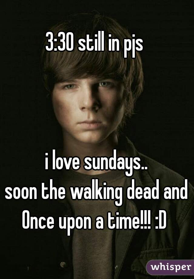 3:30 still in pjs     i love sundays.. soon the walking dead and Once upon a time!!! :D