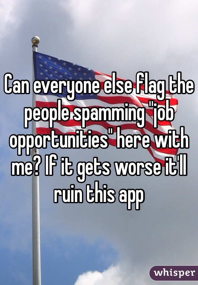 """Can everyone else flag the people spamming """"job opportunities"""" here with me? If it gets worse it'll ruin this app"""