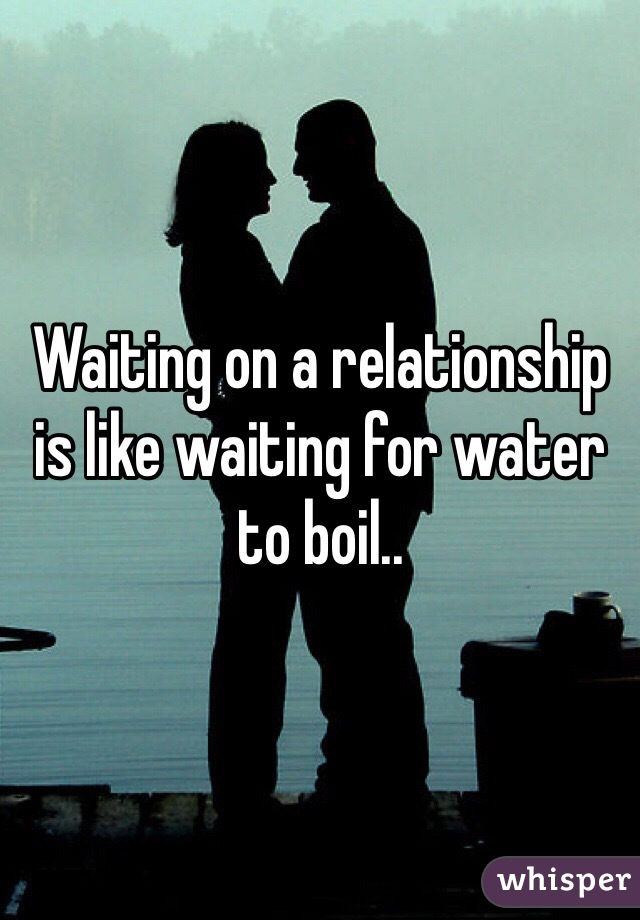Waiting on a relationship is like waiting for water to boil..
