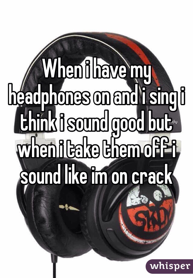 When i have my headphones on and i sing i think i sound good but when i take them off i sound like im on crack