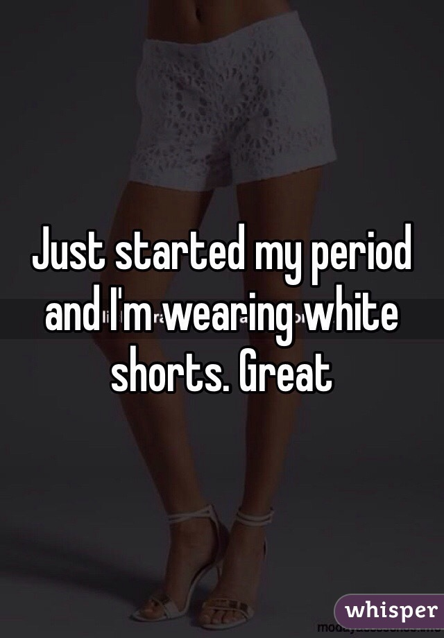 Just started my period and I'm wearing white shorts. Great