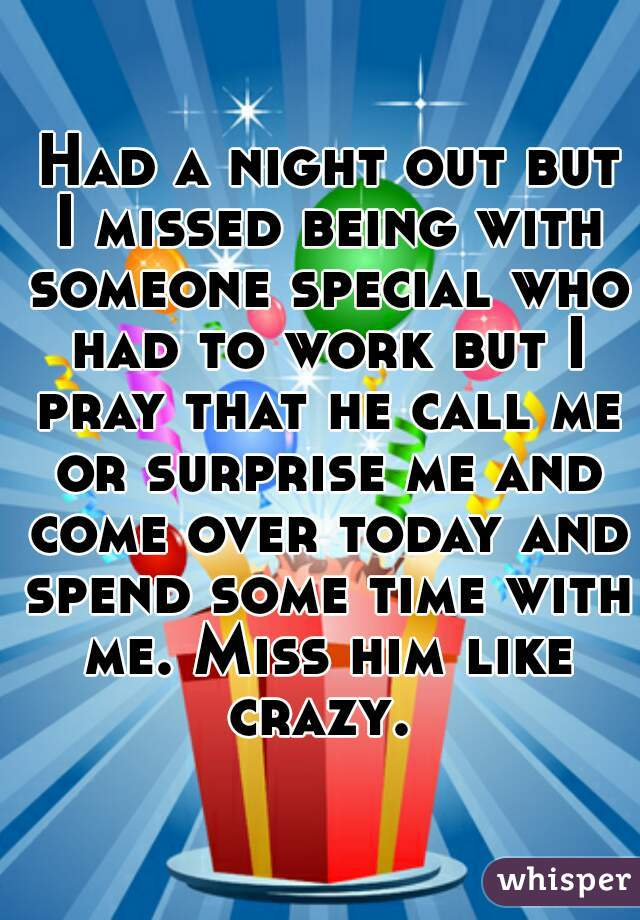 Had a night out but I missed being with someone special who had to work but I pray that he call me or surprise me and come over today and spend some time with me. Miss him like crazy.