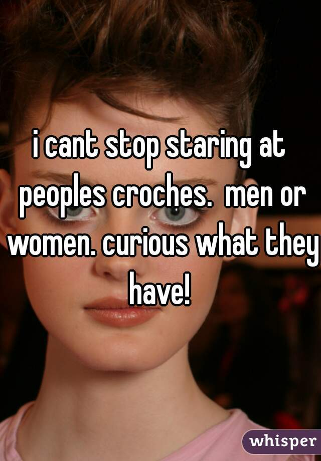 i cant stop staring at peoples croches.  men or women. curious what they have!