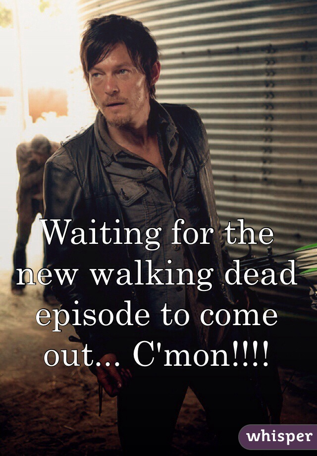 Waiting for the new walking dead episode to come out... C'mon!!!!