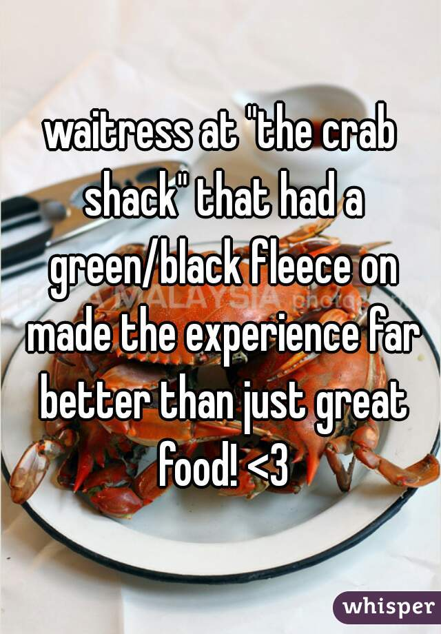 "waitress at ""the crab shack"" that had a green/black fleece on made the experience far better than just great food! <3"