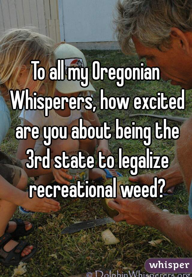 To all my Oregonian Whisperers, how excited are you about being the 3rd state to legalize recreational weed?