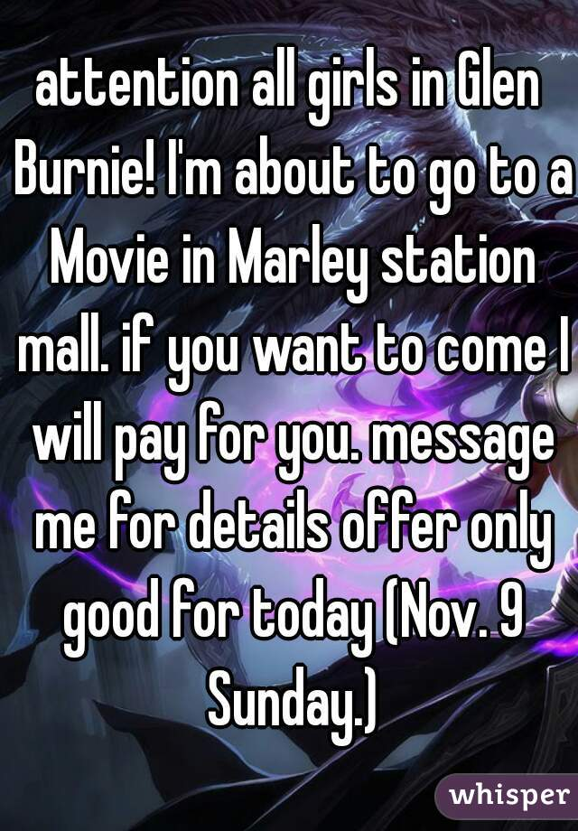 attention all girls in Glen Burnie! I'm about to go to a Movie in Marley station mall. if you want to come I will pay for you. message me for details offer only good for today (Nov. 9 Sunday.)