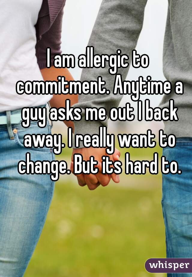 I am allergic to commitment. Anytime a guy asks me out I back away. I really want to change. But its hard to.