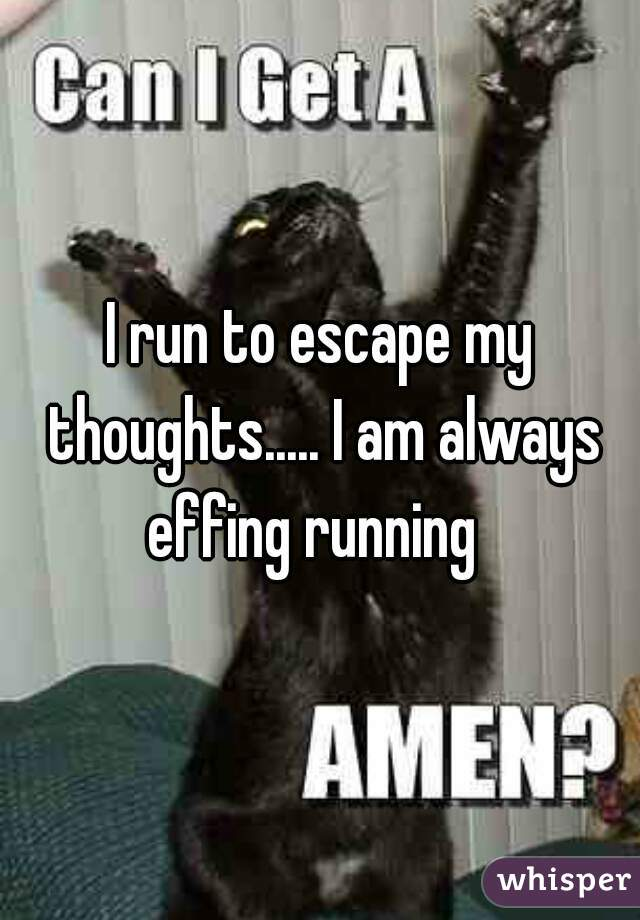 I run to escape my thoughts..... I am always effing running
