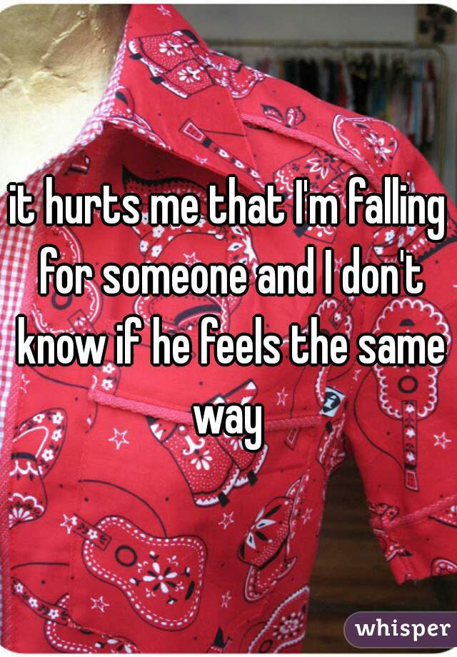 it hurts me that I'm falling for someone and I don't know if he feels the same way