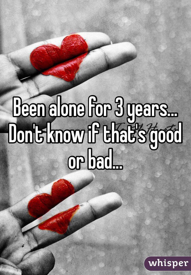 Been alone for 3 years... Don't know if that's good or bad...