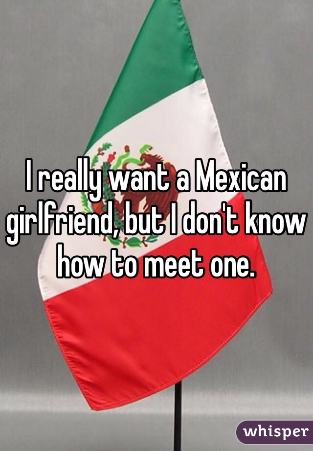 I really want a Mexican girlfriend, but I don't know how to meet one.