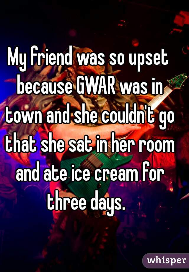 My friend was so upset because GWAR was in town and she couldn't go that she sat in her room and ate ice cream for three days.