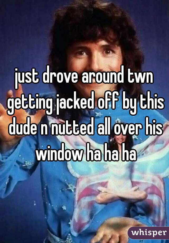 just drove around twn getting jacked off by this dude n nutted all over his window ha ha ha