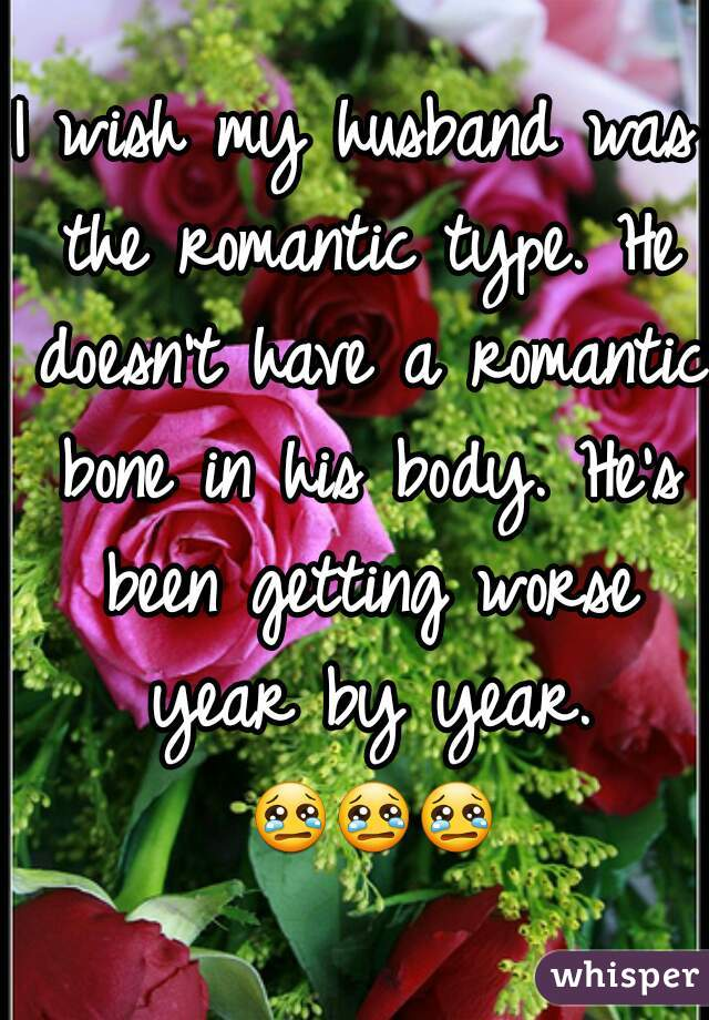 I wish my husband was the romantic type. He doesn't have a romantic bone in his body. He's been getting worse year by year. 😢😢😢