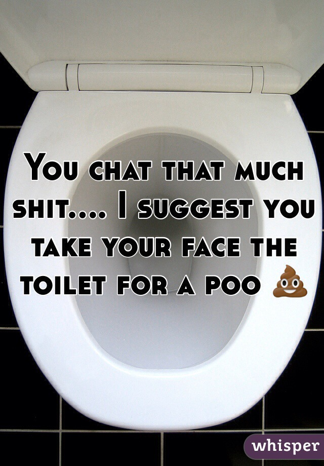You chat that much shit.... I suggest you take your face the toilet for a poo 💩