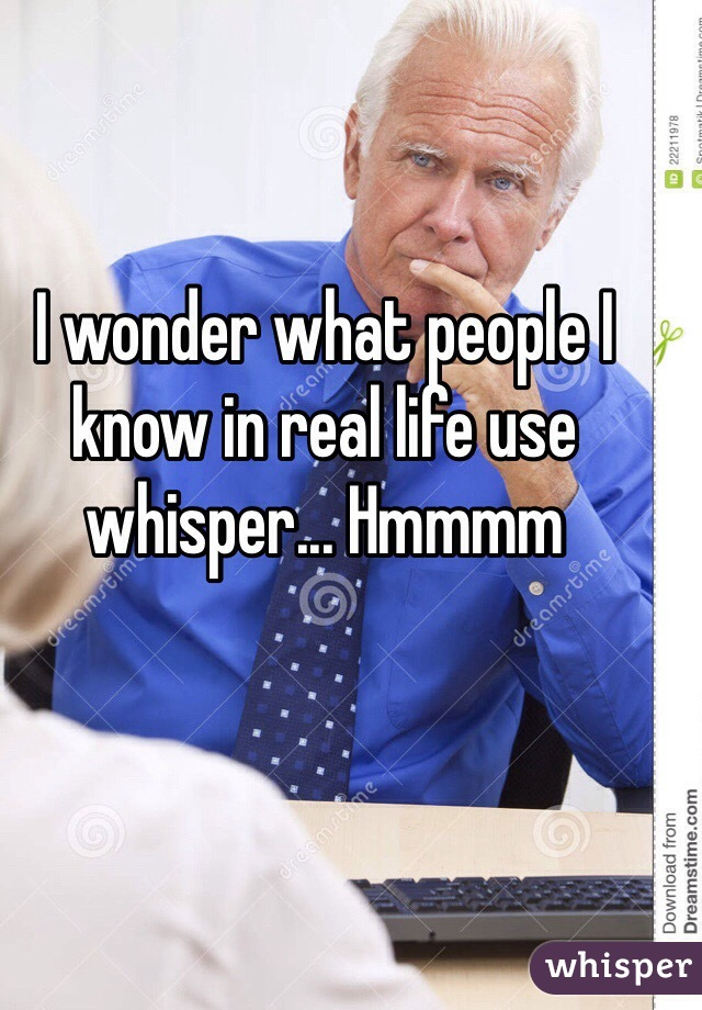 I wonder what people I know in real life use whisper... Hmmmm