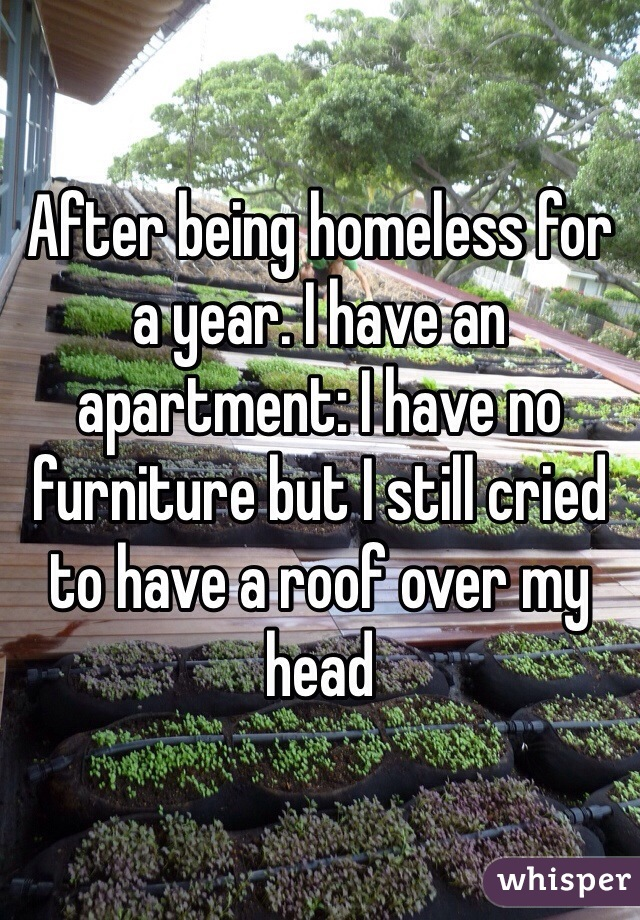 After being homeless for a year. I have an apartment: I have no furniture but I still cried to have a roof over my head
