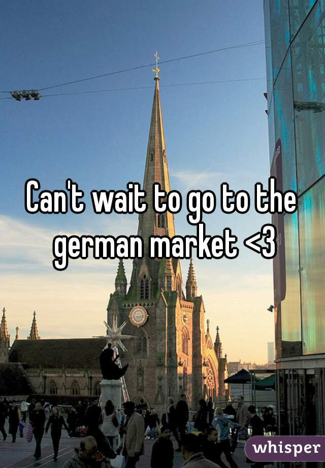 Can't wait to go to the german market <3