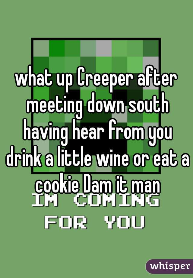 what up Creeper after meeting down south having hear from you drink a little wine or eat a cookie Dam it man