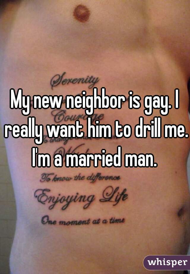 My new neighbor is gay. I really want him to drill me. I'm a married man.