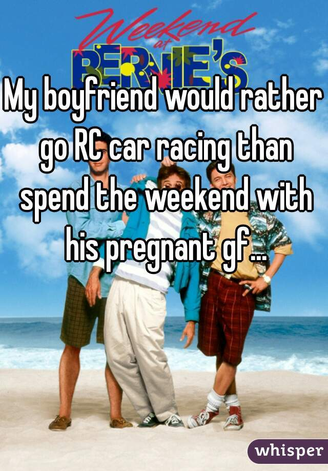 My boyfriend would rather go RC car racing than spend the weekend with his pregnant gf...