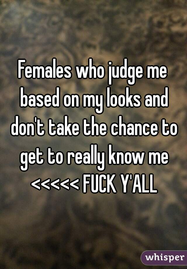 Females who judge me based on my looks and don't take the chance to get to really know me <<<<< FUCK Y'ALL