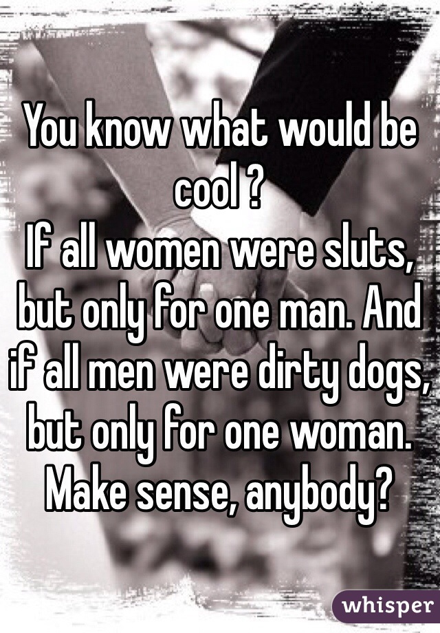 You know what would be cool ? If all women were sluts, but only for one man. And if all men were dirty dogs, but only for one woman. Make sense, anybody?