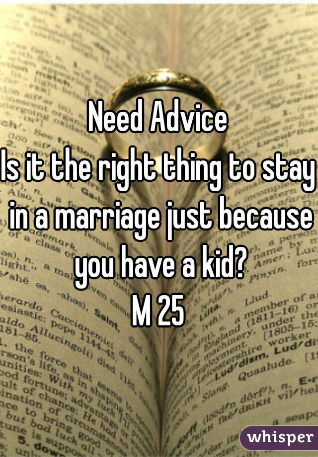 Need Advice Is it the right thing to stay in a marriage just because you have a kid? M 25