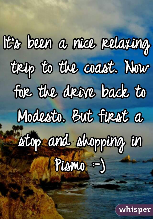 It's been a nice relaxing trip to the coast. Now for the drive back to Modesto. But first a stop and shopping in Pismo :-)
