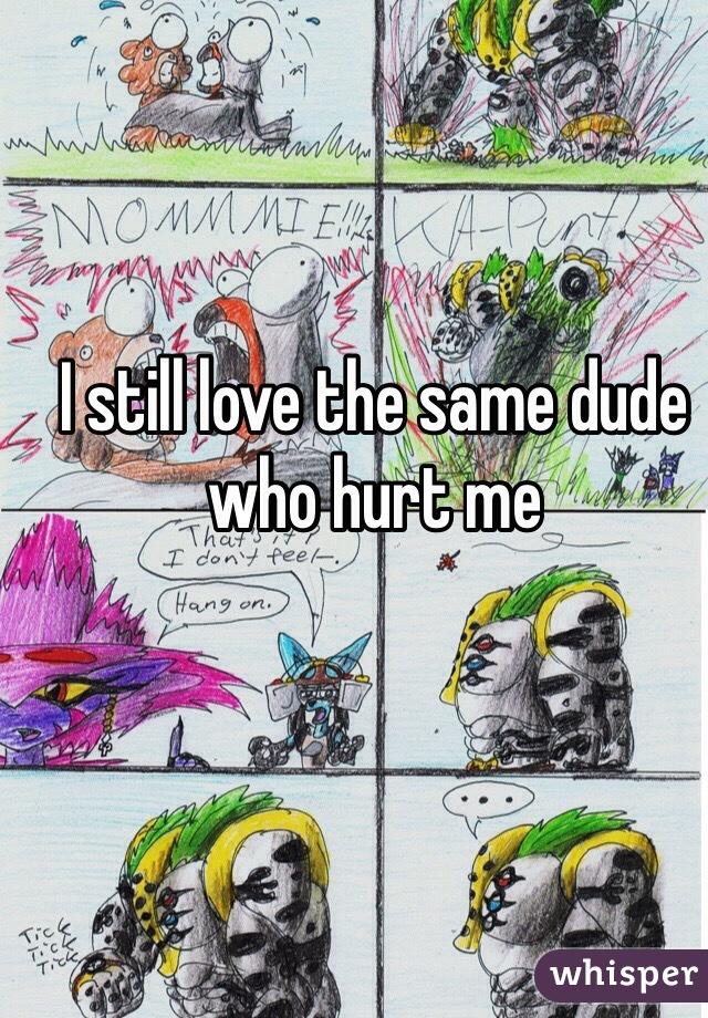 I still love the same dude who hurt me