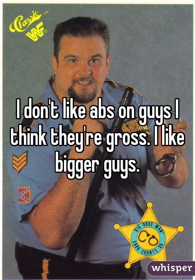 I don't like abs on guys I think they're gross. I like bigger guys.