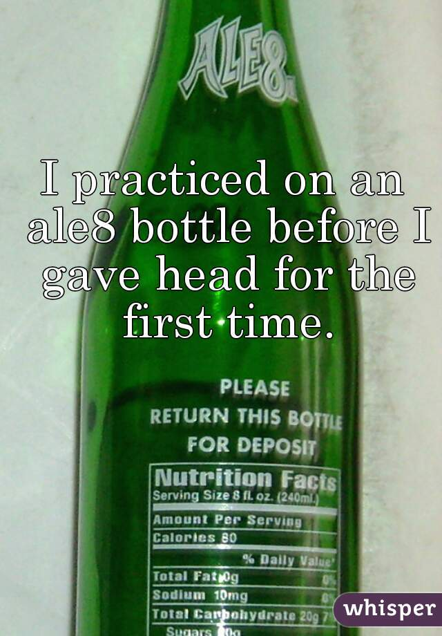 I practiced on an ale8 bottle before I gave head for the first time.
