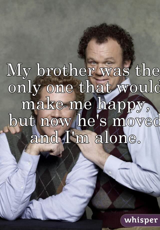 My brother was the only one that would make me happy, but now he's moved and I'm alone.