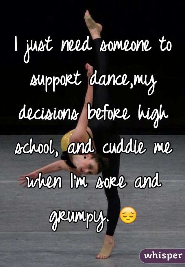 I just need someone to support dance,my decisions before high school, and cuddle me when I'm sore and grumpy. 😔