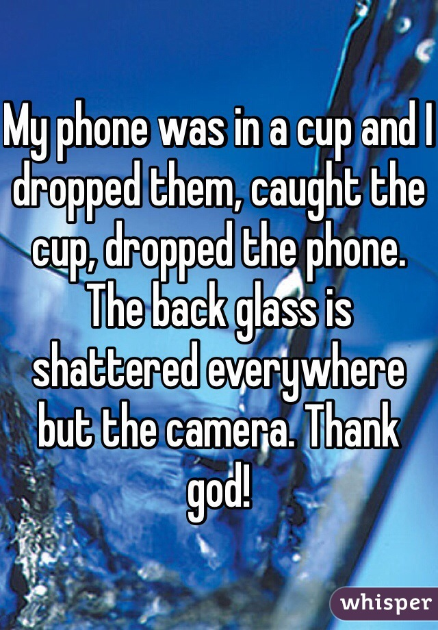 My phone was in a cup and I dropped them, caught the cup, dropped the phone. The back glass is shattered everywhere but the camera. Thank god!