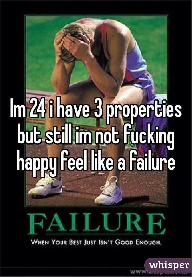 Im 24 i have 3 properties but still im not fucking happy feel like a failure