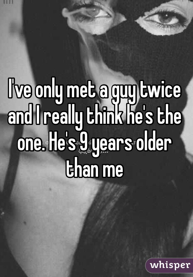 I've only met a guy twice and I really think he's the one. He's 9 years older than me