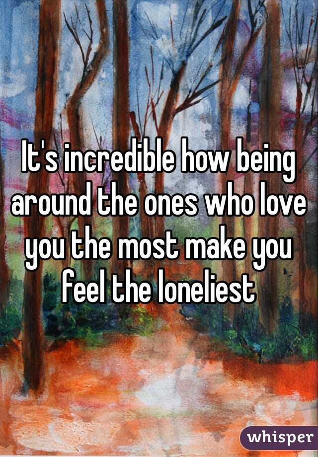 It's incredible how being around the ones who love you the most make you feel the loneliest